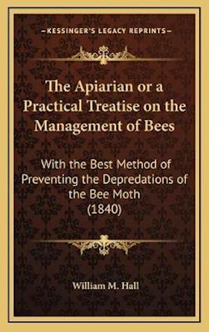The Apiarian or a Practical Treatise on the Management of Bees af William M. Hall