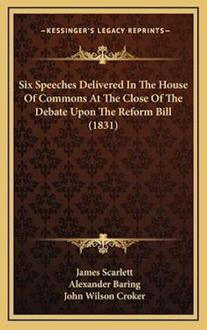 Six Speeches Delivered in the House of Commons at the Close of the Debate Upon the Reform Bill (1831) af Alexander Baring, John Wilson Croker, James Scarlett