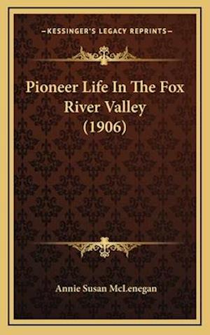 Pioneer Life in the Fox River Valley (1906) af Annie Susan McLenegan