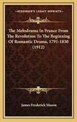 The Melodrama in France from the Revolution to the Beginning of Romantic Drama, 1791-1830 (1912) af James Frederick Mason