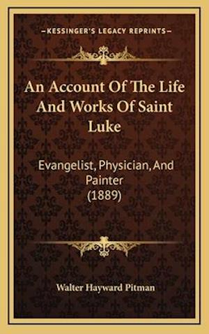 An Account of the Life and Works of Saint Luke af Walter Hayward Pitman