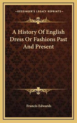 A History of English Dress or Fashions Past and Present af Francis Edwards