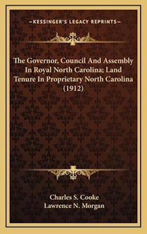 The Governor, Council and Assembly in Royal North Carolina; Land Tenure in Proprietary North Carolina (1912) af Charles S. Cooke, Lawrence N. Morgan