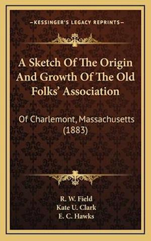 A Sketch of the Origin and Growth of the Old Folks' Association af R. W. Field, E. C. Hawks, Kate U. Clark