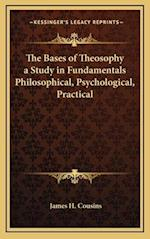 The Bases of Theosophy a Study in Fundamentals Philosophical, Psychological, Practical af James H. Cousins