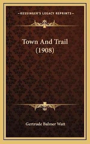 Town and Trail (1908) af Gertrude Balmer Watt