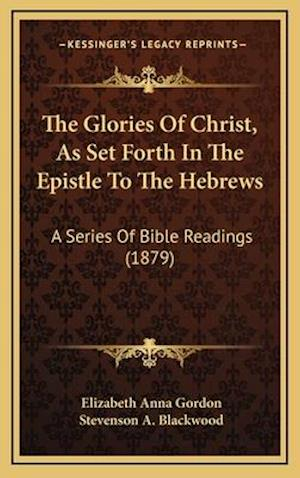 The Glories of Christ, as Set Forth in the Epistle to the Hebrews af Elizabeth Anna Gordon