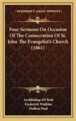 Four Sermons on Occasion of the Consecration of St. John the Evangelist's Church (1861) af Archbishop Of York, Dolben Paul, Frederick Watkins
