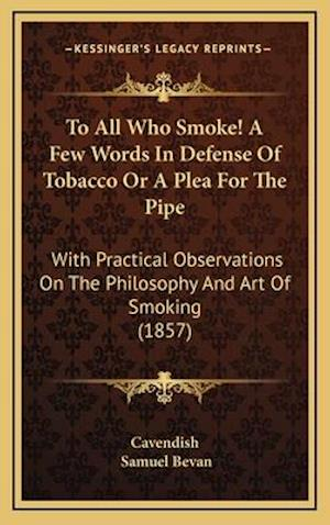 To All Who Smoke! a Few Words in Defense of Tobacco or a Plea for the Pipe af Cavendish, Samuel Bevan