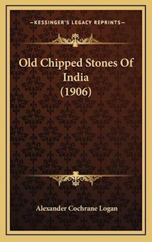 Old Chipped Stones of India (1906) af Alexander Cochrane Logan