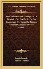 de L'Influence Du Mariage de La Debitrice Sur Les Droits de Ses Creanciers; Des Voies de Recours Matiere D'Execution Forcee (1905) af Samuel Morrain, Joseph Tournier