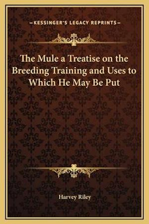 The Mule a Treatise on the Breeding Training and Uses to Which He May Be Put af Harvey Riley