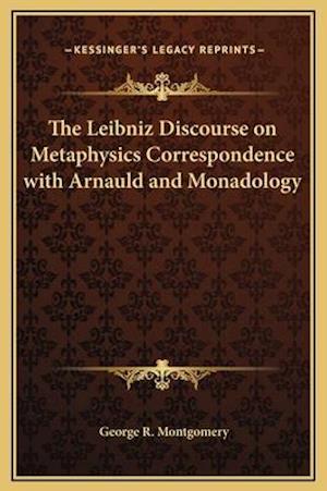 The Leibniz Discourse on Metaphysics Correspondence with Arnauld and Monadology af George R. Montgomery