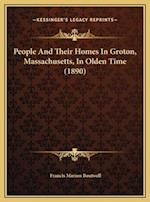 People and Their Homes in Groton, Massachusetts, in Olden Time (1890) af Francis Marion Boutwell