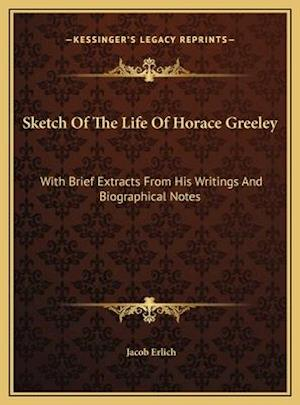 Sketch of the Life of Horace Greeley af Jacob Erlich
