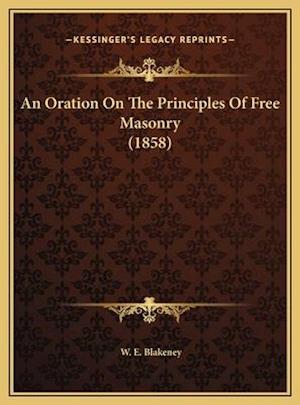 An Oration on the Principles of Free Masonry (1858) an Oration on the Principles of Free Masonry (1858) af W. E. Blakeney