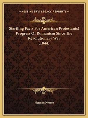 Startling Facts for American Protestants! Progress of Romanism Since the Revolutionary War (1844) af Herman Norton