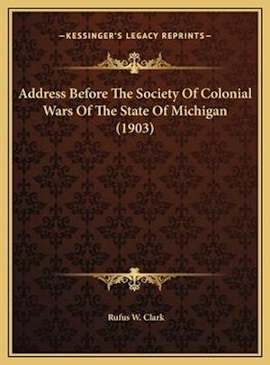 Address Before the Society of Colonial Wars of the State of Address Before the Society of Colonial Wars of the State of Michigan (1903) Michigan (1903 af Rufus W. Clark