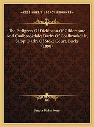 The Pedigrees of Dickinson of Gildersome and Coalbrookdale; Darby of Coalbrookdale, Salop; Darby of Stoke Court, Bucks (1890) af Sandys Birket Foster