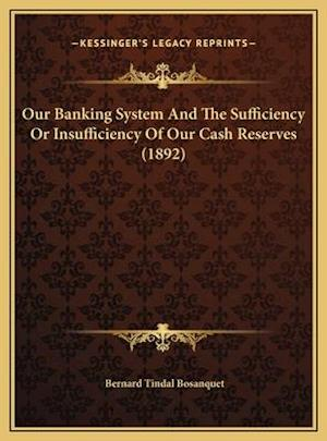 Our Banking System and the Sufficiency or Insufficiency of Oour Banking System and the Sufficiency or Insufficiency of Our Cash Reserves (1892) Ur Cas af Bernard Tindal Bosanquet