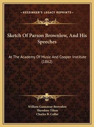 Sketch of Parson Brownlow, and His Speeches af William Gannaway Brownlow, Charles B. Collar, Theodore Tilton