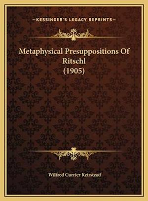 Metaphysical Presuppositions of Ritschl (1905) af Wilfred Currier Keirstead