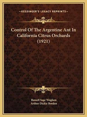 Control of the Argentine Ant in California Citrus Orchards (Control of the Argentine Ant in California Citrus Orchards (1921) 1921) af Arthur Dickie Borden, Russell Sage Woglum