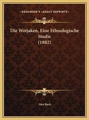 Die Wotjaken, Eine Ethnologische Studie (1882) af Max Buch
