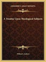 A Treatise Upon Theological Subjects af William S. Andrews