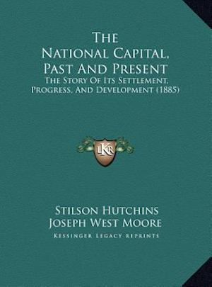 The National Capital, Past and Present the National Capital, Past and Present af Stilson Hutchins, Joseph West Moore