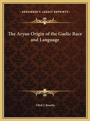 The Aryan Origin of the Gaelic Race and Language af Ulick J. Bourke