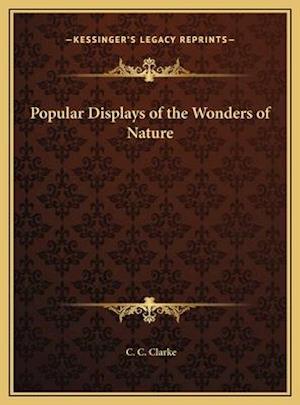 Popular Displays of the Wonders of Nature af C. C. Clarke
