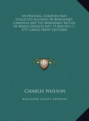 An Original, Compiled and Collected Account of Burgoyne's Campaign and the Memorable Battles of Bemis's Heights Sept. 19 and Oct. 7, 1777 af Charles Neilson