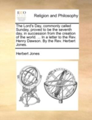The Lord's Day, Commonly Called Sunday, Proved to Be the Seventh Day, in Succession from the Creation of the World. ... in a Letter to the REV. Henry af Herbert Jones