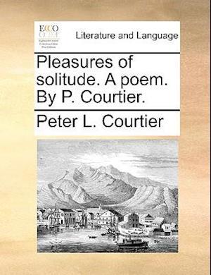 Pleasures of Solitude. a Poem. by P. Courtier. af Peter L. Courtier
