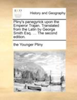 Pliny's Panegyrick Upon the Emperor Trajan. Translated from the Latin by George Smith Esq. ... the Second Edition. af The Younger Pliny, Pliny