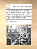 A   Pre-Existent Lapse of Human Souls Demonstrated from Reason; Shewn to Be the Opinion of the Most Eminent Writers of Antiquity, ... by Capel Berrow, af Capel Berrow