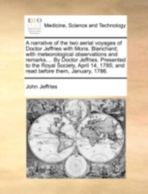A   Narrative of the Two Aerial Voyages of Doctor Jeffries with Mons. Blanchard; With Meteorological Observations and Remarks.... by Doctor Jeffries. af John Jeffries
