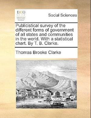 Publicistical Survey of the Different Forms of Government of All States and Communities in the World. with a Statistical Chart. by T. B. Clarke. af Thomas Brooke Clarke