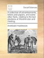 A Collection of Advertisements, Letters and Papers, and Some Other Facts, Relating to the Last Elections at Westminster and Hasting. af Archibald Hutcheson