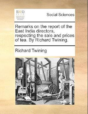 Remarks on the Report of the East India Directors, Respecting the Sale and Prices of Tea. by Richard Twining. af Richard Twining