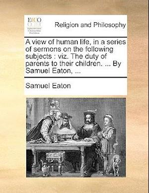 A View of Human Life, in a Series of Sermons on the Following Subjects af Samuel Eaton