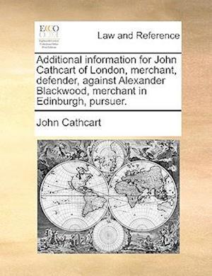 Additional Information for John Cathcart of London, Merchant, Defender, Against Alexander Blackwood, Merchant in Edinburgh, Pursuer. af John Cathcart