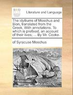 The Idylliums of Moschus and Bion, Translated from the Greek. with Annotations. to Which Is Prefixed, an Account of Their Lives; ... by Mr. Cooke. af Of Syracuse Moschus