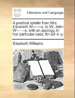 A Poetical Epistle from Mrs. Elizabeth W--- ---S, to Mr. John W--- ---S, with an Apology, in Her Particular Case, for Ad--T--Y. af Elizabeth Williams