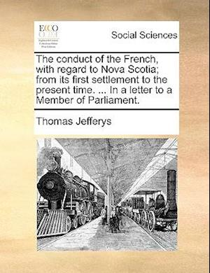 The Conduct of the French, with Regard to Nova Scotia; From Its First Settlement to the Present Time. ... in a Letter to a Member of Parliament. af Thomas Jefferys