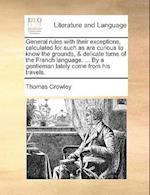 General Rules with Their Exceptions, Calculated for Such as Are Curious to Know the Grounds, & Delicate Turns of the French Language. ... by a Gentlem af Thomas Crowley
