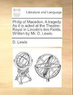 Philip of Macedon. a Tragedy. as It Is Acted at the Theatre-Royal in Lincoln's-Inn-Fields. Written by Mr. D. Lewis. af D. Lewis