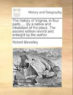 The History of Virginia, in Four Parts. ... by a Native and Inhabitant of the Place. the Second Edition Revis'd and Enlarg'd by the Author. af Robert Beverley