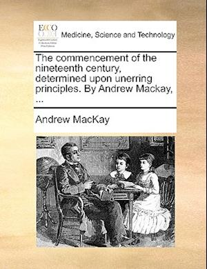 The Commencement of the Nineteenth Century, Determined Upon Unerring Principles. by Andrew MacKay, ... af Andrew Mackay